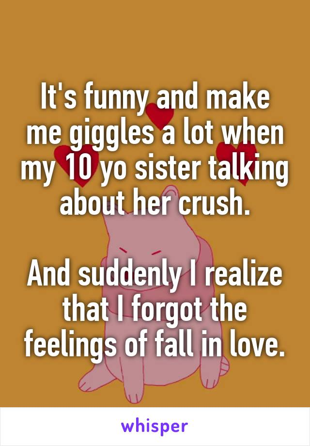 It's funny and make me giggles a lot when my 10 yo sister talking about her crush.  And suddenly I realize that I forgot the feelings of fall in love.