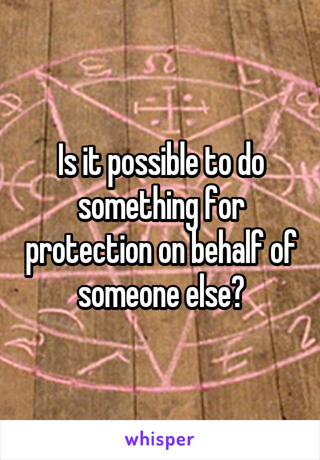 Is it possible to do something for protection on behalf of someone else?