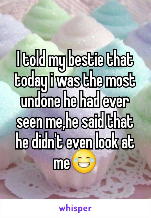 I told my bestie that today i was the most undone he had ever seen me,he said that he didn't even look at me😂