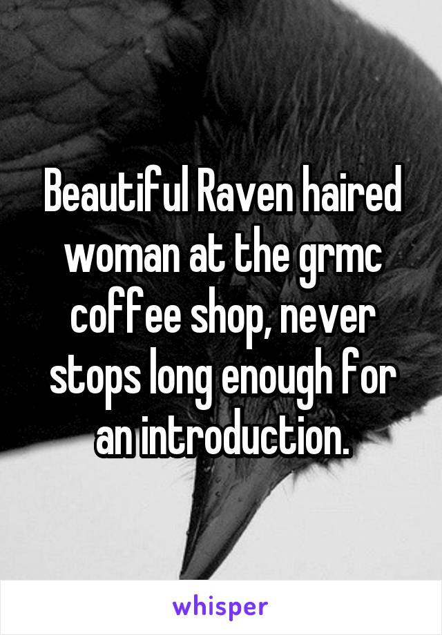 Beautiful Raven haired woman at the grmc coffee shop, never stops long enough for an introduction.