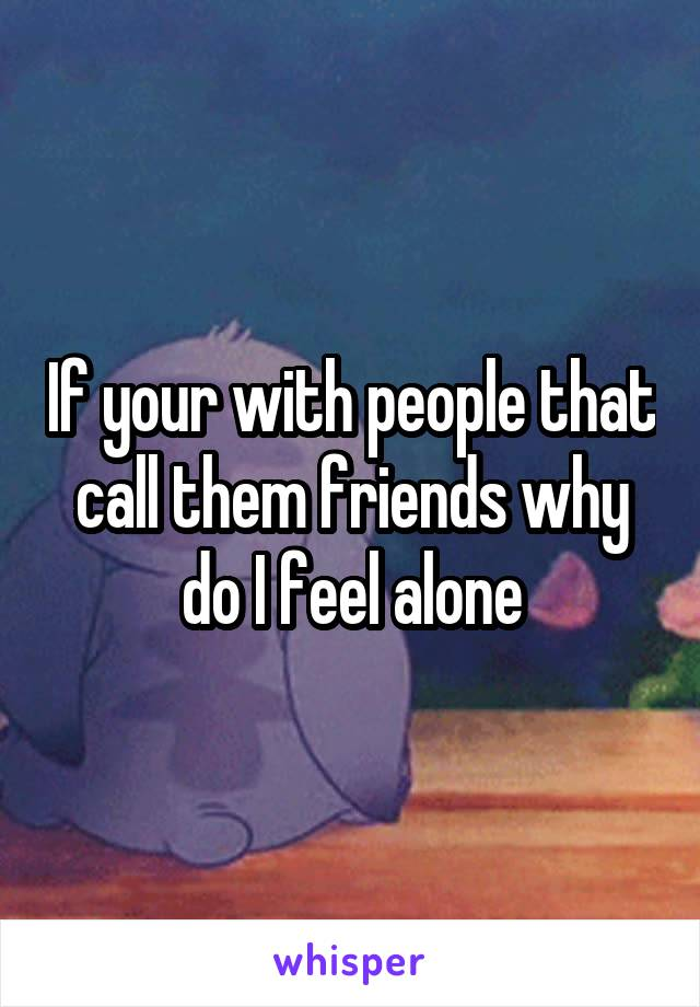 If your with people that call them friends why do I feel alone