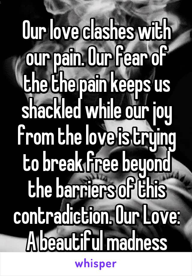 Our love clashes with our pain. Our fear of the the pain keeps us shackled while our joy from the love is trying to break free beyond the barriers of this contradiction. Our Love: A beautiful madness