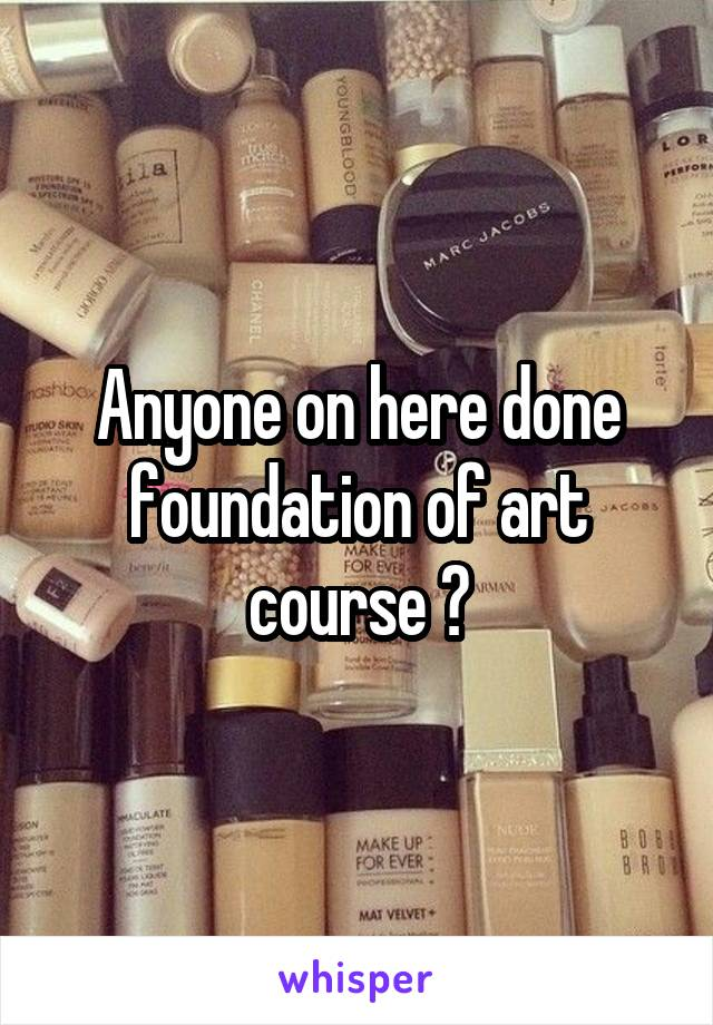 Anyone on here done foundation of art course ?