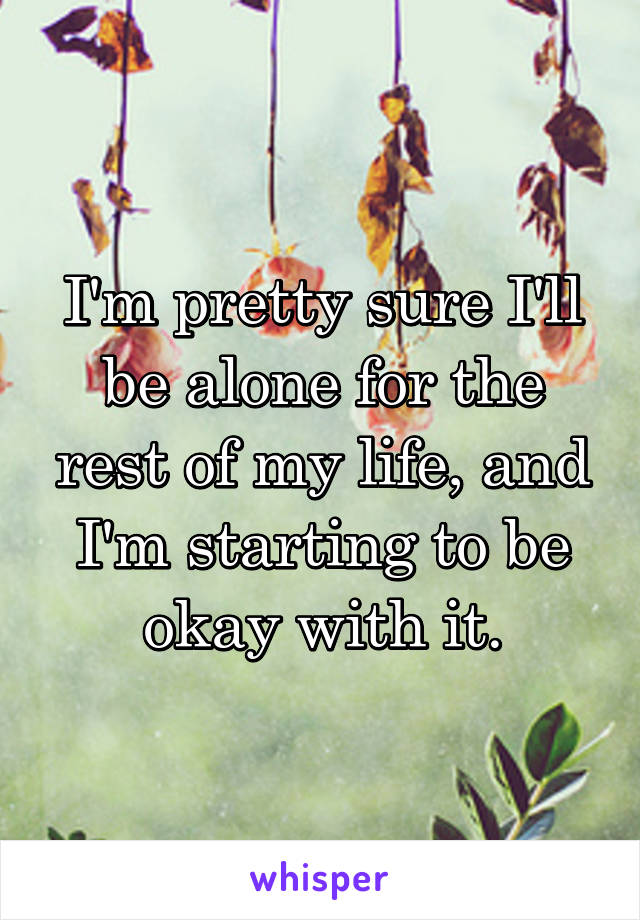 I'm pretty sure I'll be alone for the rest of my life, and I'm starting to be okay with it.