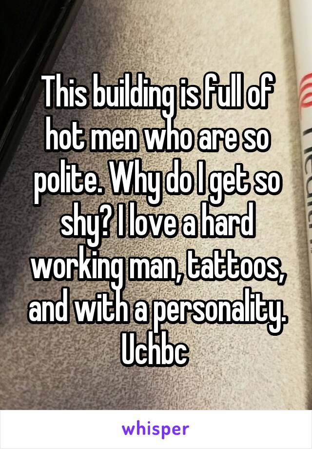 This building is full of hot men who are so polite. Why do I get so shy? I love a hard working man, tattoos, and with a personality. Uchbc