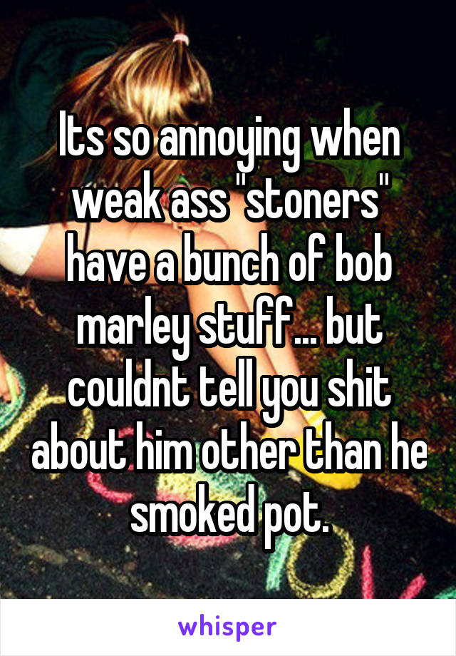"""Its so annoying when weak ass """"stoners"""" have a bunch of bob marley stuff... but couldnt tell you shit about him other than he smoked pot."""