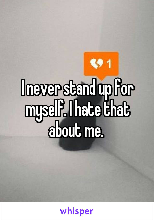 I never stand up for myself. I hate that about me.