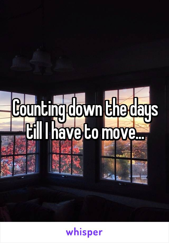 Counting down the days till I have to move...