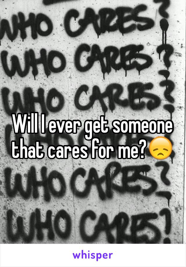 Will I ever get someone that cares for me?😞