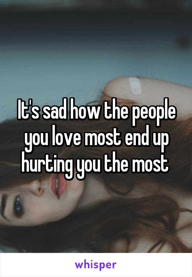 It's sad how the people you love most end up hurting you the most