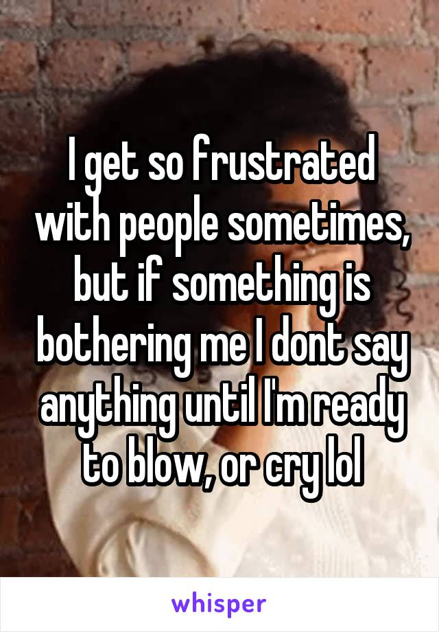 I get so frustrated with people sometimes, but if something is bothering me I dont say anything until I'm ready to blow, or cry lol