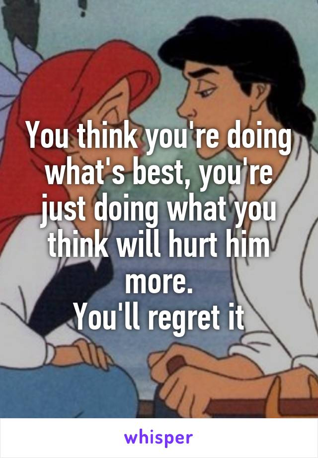 You think you're doing what's best, you're just doing what you think will hurt him more. You'll regret it