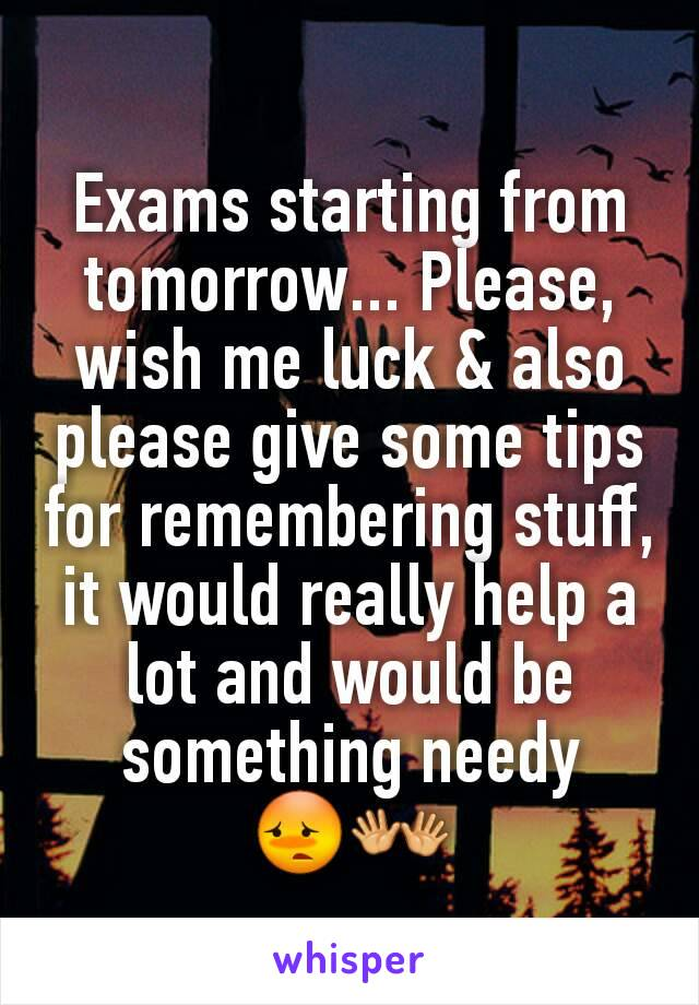 Exams starting from tomorrow... Please, wish me luck & also please give some tips for remembering stuff, it would really help a lot and would be something needy 😳👐