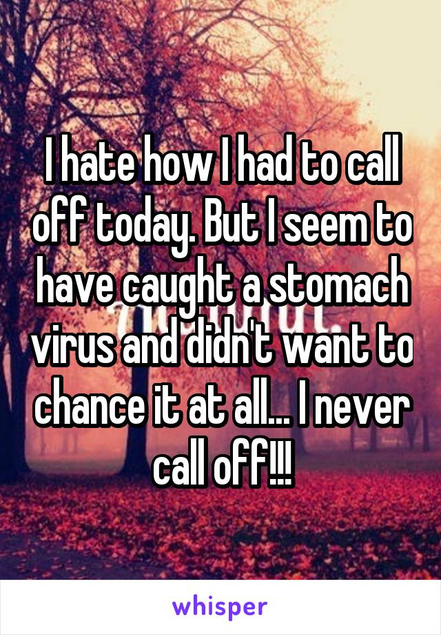 I hate how I had to call off today. But I seem to have caught a stomach virus and didn't want to chance it at all... I never call off!!!