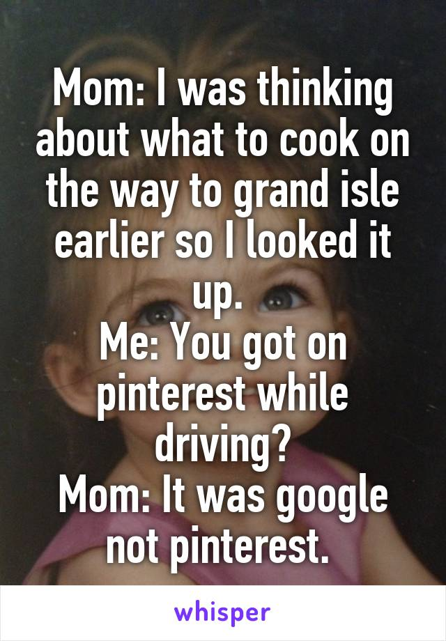 Mom: I was thinking about what to cook on the way to grand isle earlier so I looked it up.  Me: You got on pinterest while driving? Mom: It was google not pinterest.