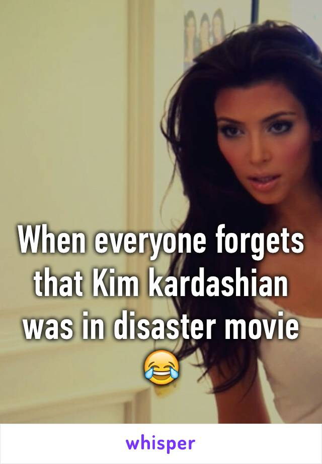 When everyone forgets that Kim kardashian was in disaster movie 😂