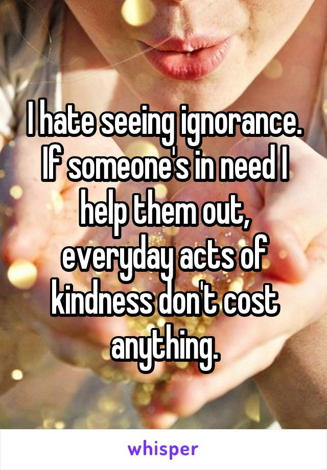 I hate seeing ignorance. If someone's in need I help them out, everyday acts of kindness don't cost anything.