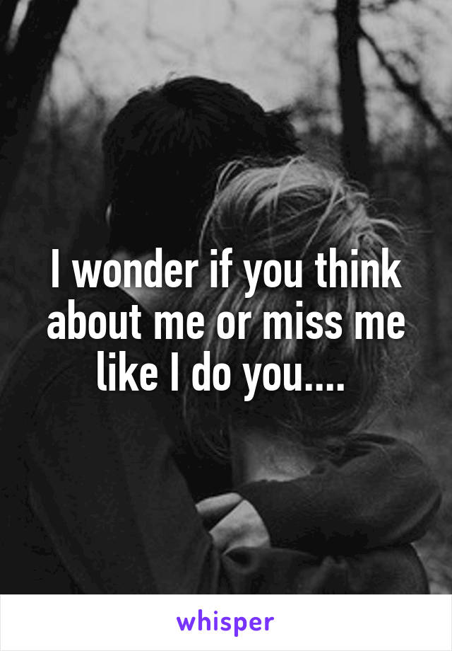 I wonder if you think about me or miss me like I do you....