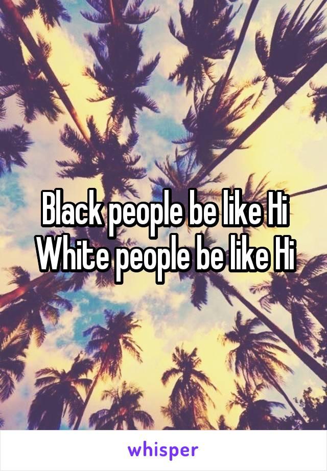 Black people be like Hi White people be like Hi