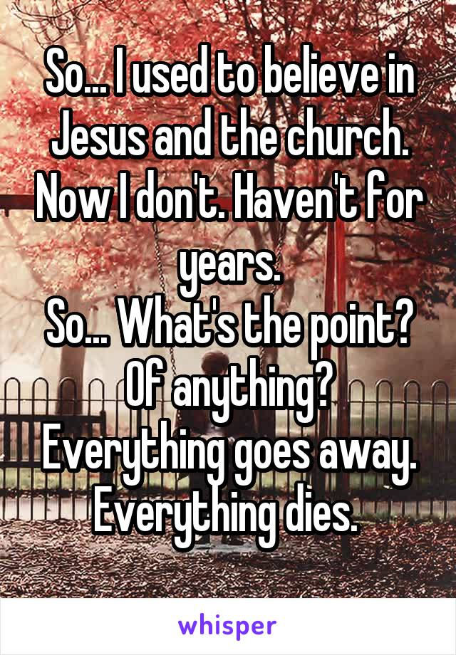 So... I used to believe in Jesus and the church. Now I don't. Haven't for years. So... What's the point? Of anything? Everything goes away. Everything dies.