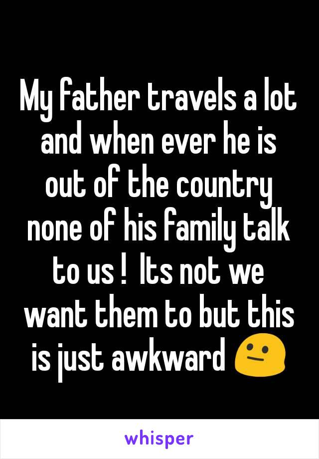 My father travels a lot and when ever he is out of the country none of his family talk to us !  Its not we want them to but this is just awkward 😐