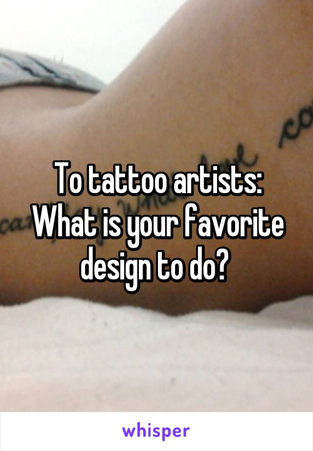 To tattoo artists: What is your favorite design to do?