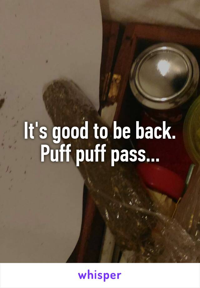 It's good to be back. Puff puff pass...