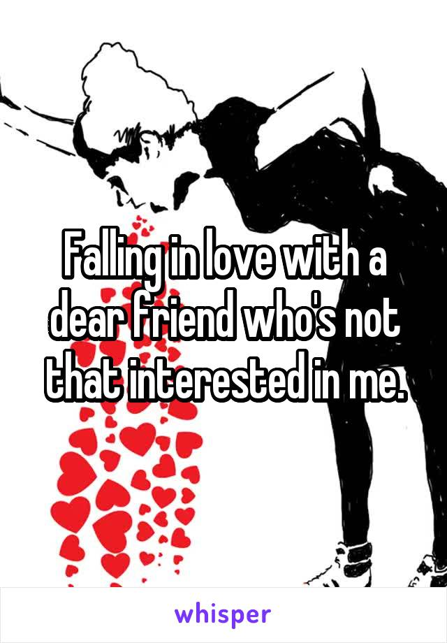 Falling in love with a dear friend who's not that interested in me.