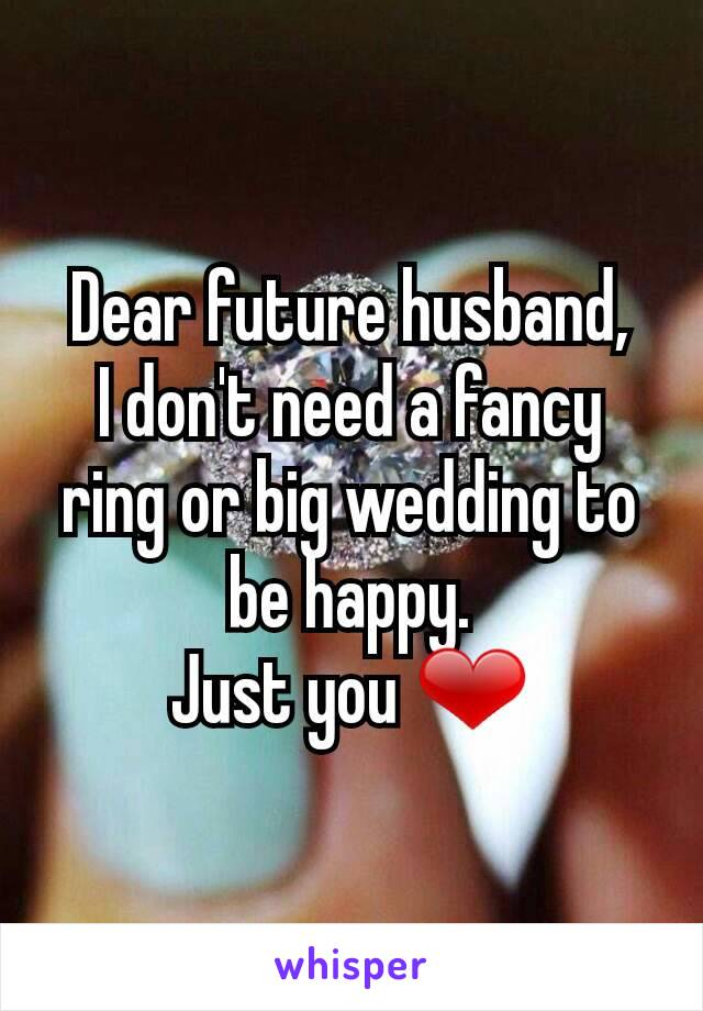 Dear future husband, I don't need a fancy ring or big wedding to be happy. Just you ❤