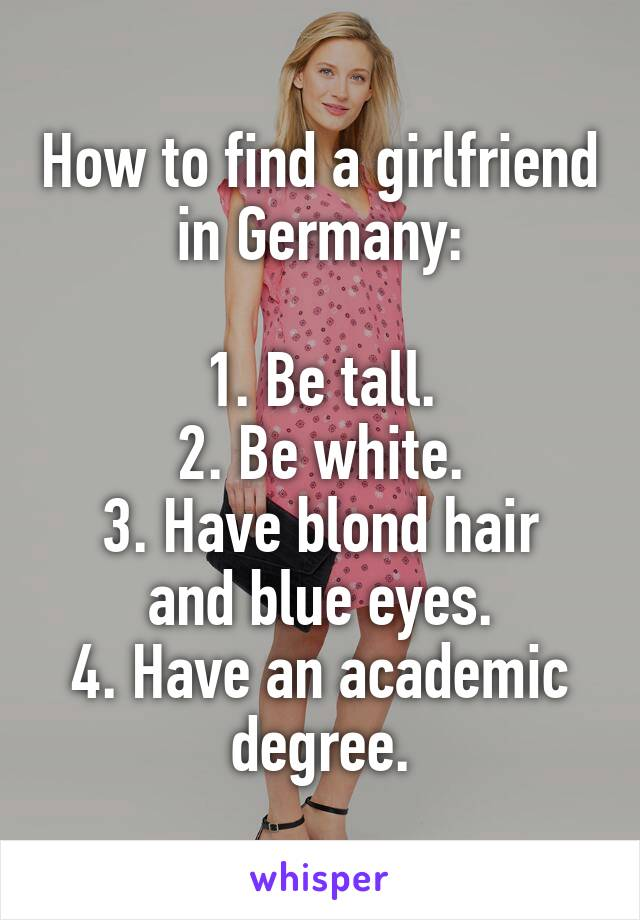 How to find a girlfriend in Germany:  1. Be tall. 2. Be white. 3. Have blond hair and blue eyes. 4. Have an academic degree.