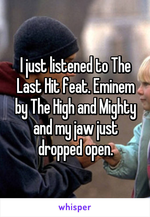 I just listened to The Last Hit feat. Eminem by The High and Mighty and my jaw just dropped open.