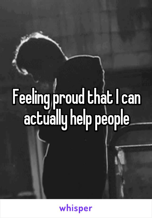 Feeling proud that I can actually help people