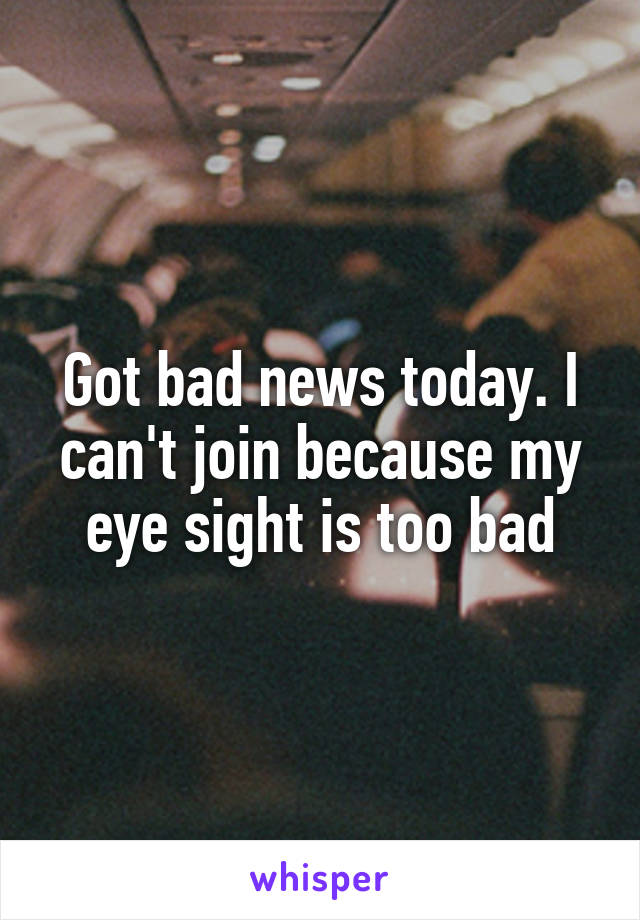 Got bad news today. I can't join because my eye sight is too bad