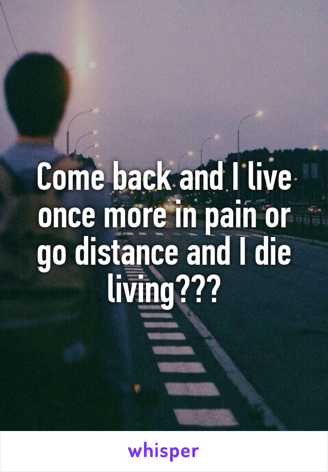 Come back and I live once more in pain or go distance and I die living???