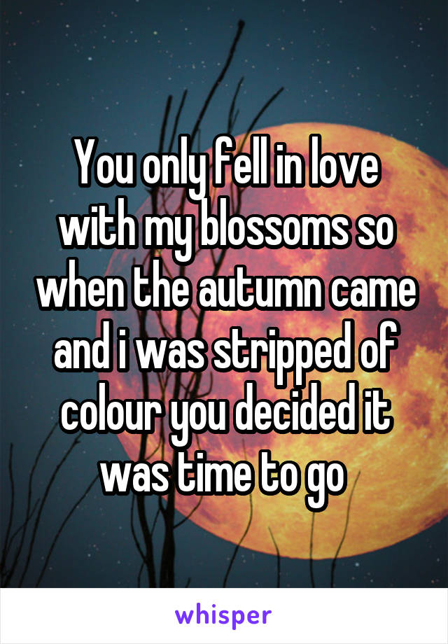 You only fell in love with my blossoms so when the autumn came and i was stripped of colour you decided it was time to go