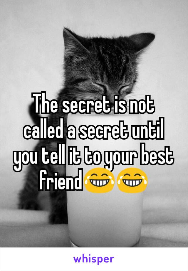 The secret is not called a secret until you tell it to your best friend😂😂