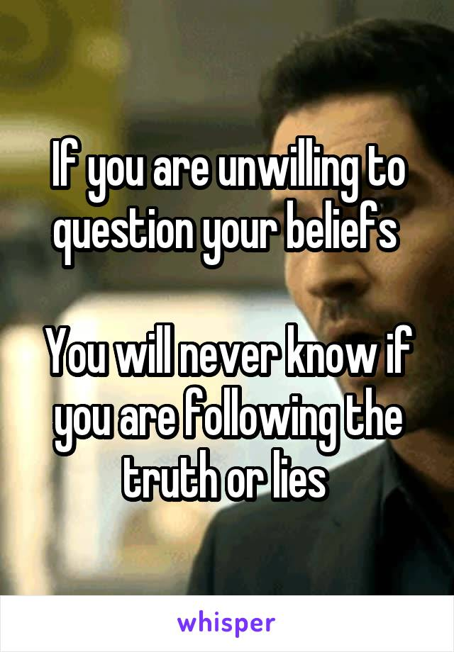 If you are unwilling to question your beliefs   You will never know if you are following the truth or lies