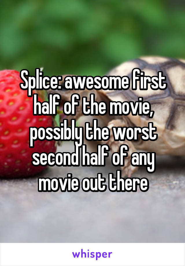 Splice: awesome first half of the movie, possibly the worst second half of any movie out there
