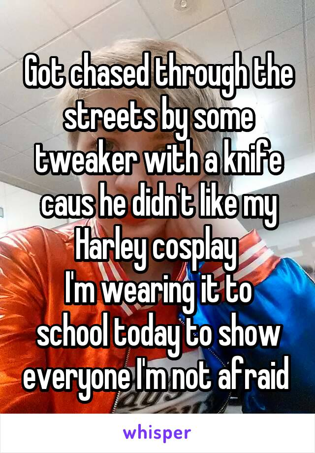 Got chased through the streets by some tweaker with a knife caus he didn't like my Harley cosplay  I'm wearing it to school today to show everyone I'm not afraid