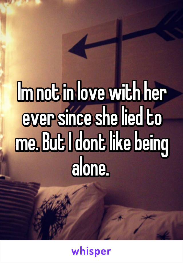 Im not in love with her ever since she lied to me. But I dont like being alone.