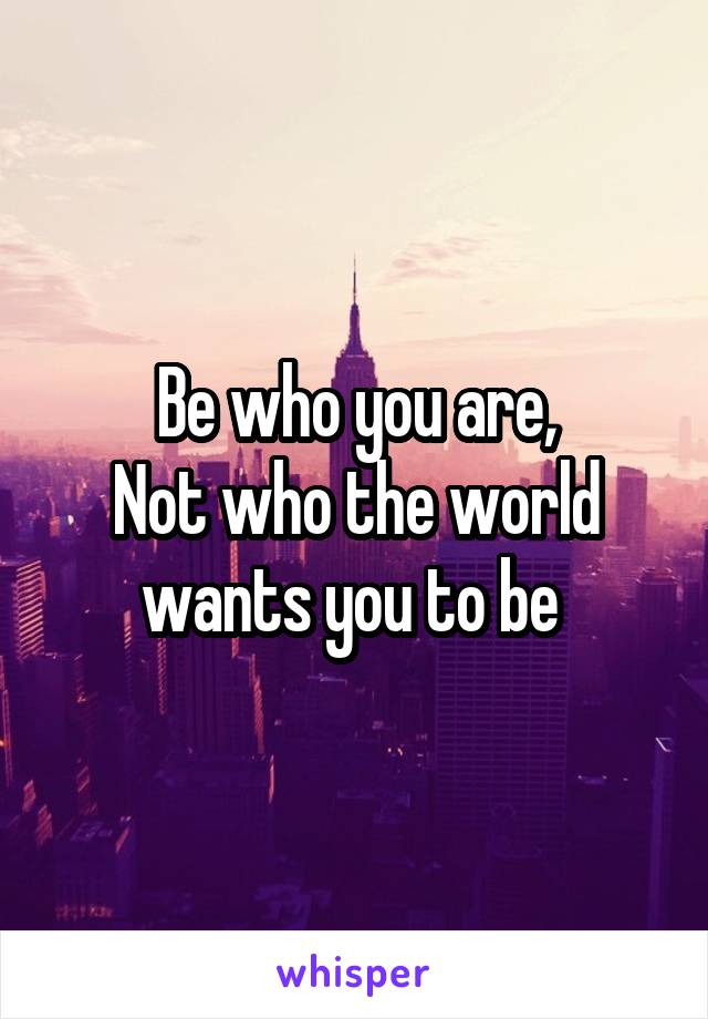 Be who you are, Not who the world wants you to be