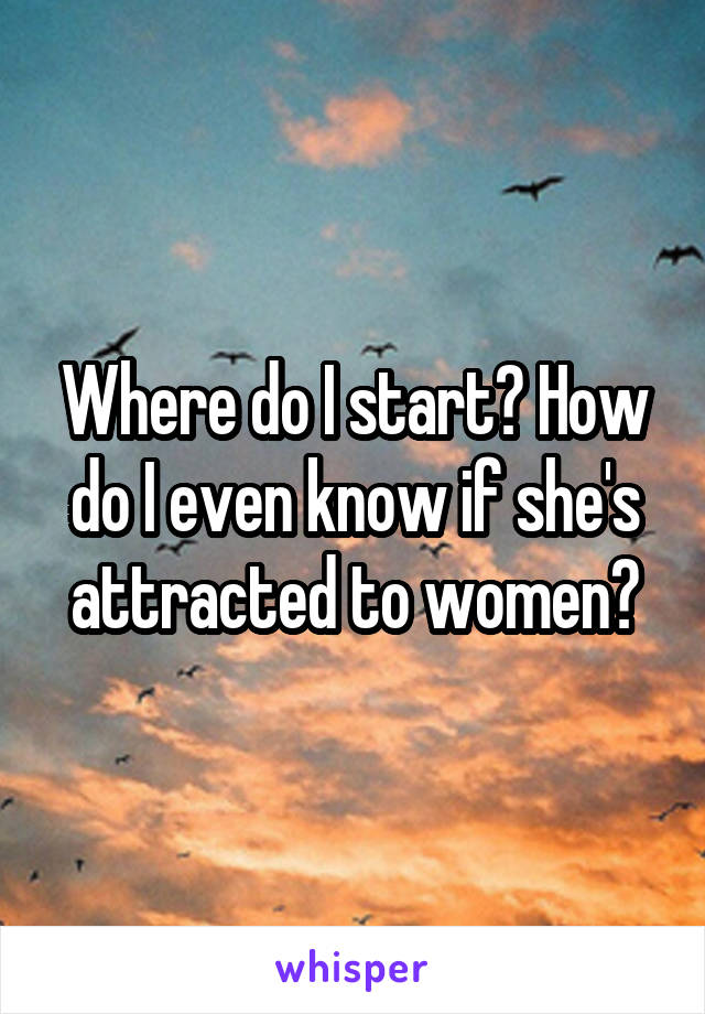 Where do I start? How do I even know if she's attracted to women?
