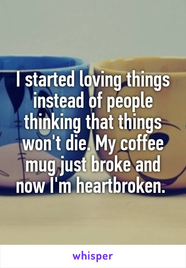 I started loving things instead of people thinking that things won't die. My coffee mug just broke and now I'm heartbroken.