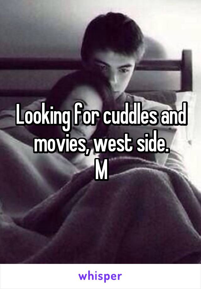 Looking for cuddles and movies, west side. M