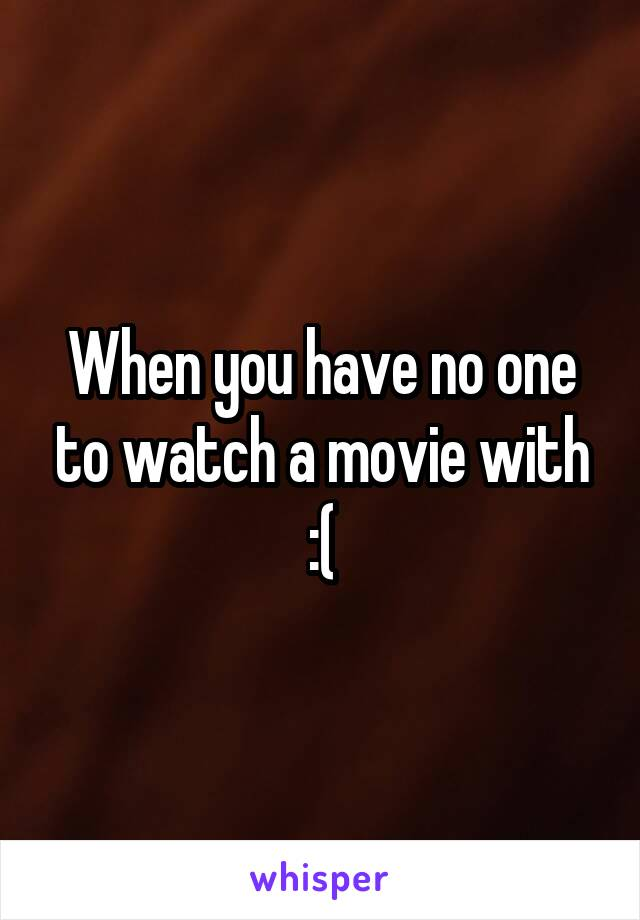 When you have no one to watch a movie with :(