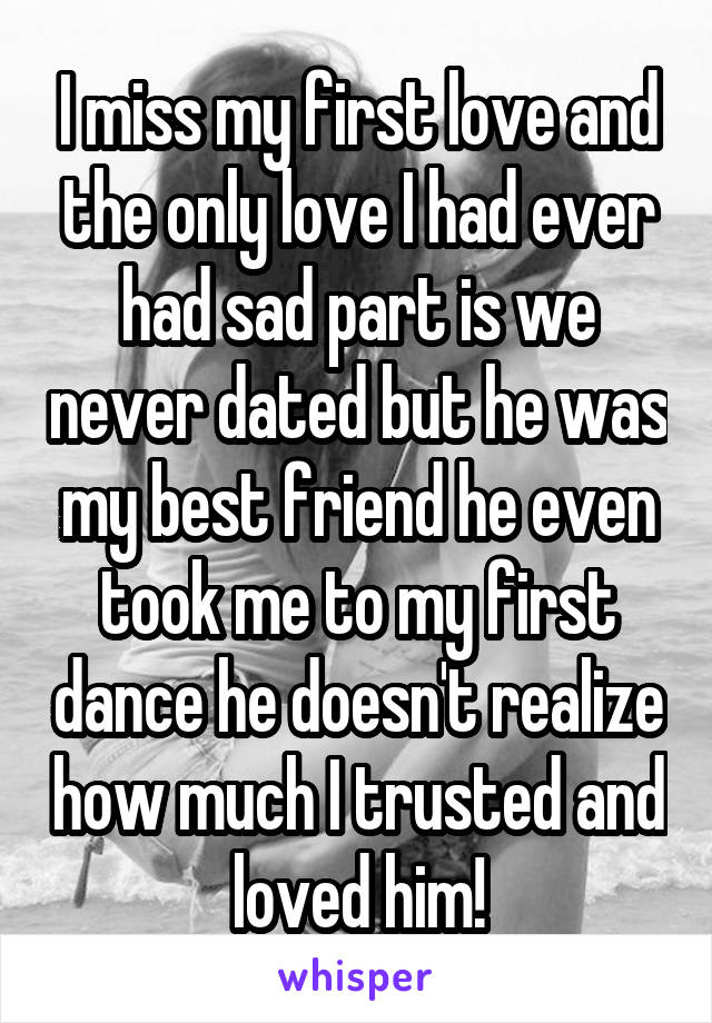 I miss my first love and the only love I had ever had sad part is we never dated but he was my best friend he even took me to my first dance he doesn't realize how much I trusted and loved him!