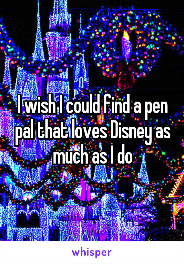 I wish I could find a pen pal that loves Disney as much as I do