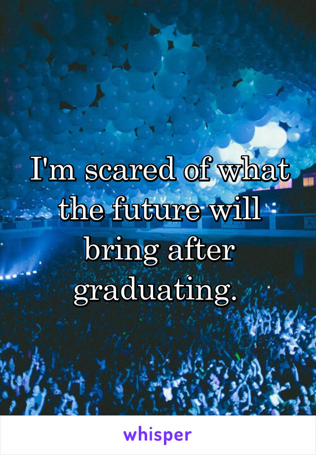 I'm scared of what the future will bring after graduating.