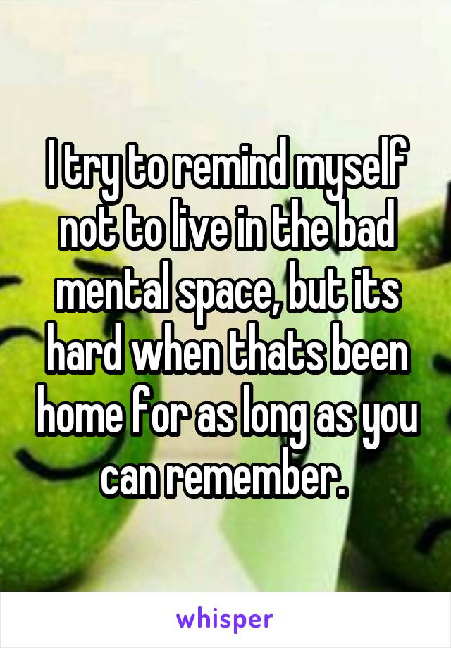 I try to remind myself not to live in the bad mental space, but its hard when thats been home for as long as you can remember.