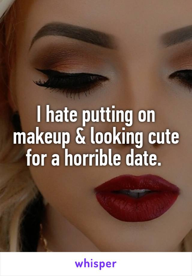 I hate putting on makeup & looking cute for a horrible date.